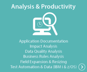 Analysis & Productivity - Application Documentation, Impact Analysis, Data Quality Analysis, Business Rules Analysis, Field Expansion & Reszing, Test Automation & Data (IBM i & z/OS)