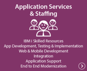 Application Services & Staffing - IBM i Skilled Resources, App Development; Testing & Implementation, Web & Mobile Development, Integration, Application Support, End to End Modernization