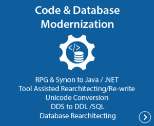 Code & Database Modernization - RPG & Synon to Java /.NET, Tool Assisted Rearchitecting/Re-write, Unicode Conversion, DDS to DDL/SQL, Database Rearchitecting(without code changes)