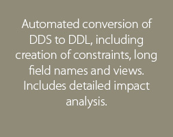 Automated conversion of DDS to DDL, including creation of constraints, long field names and views. Includes detailed impact analysis